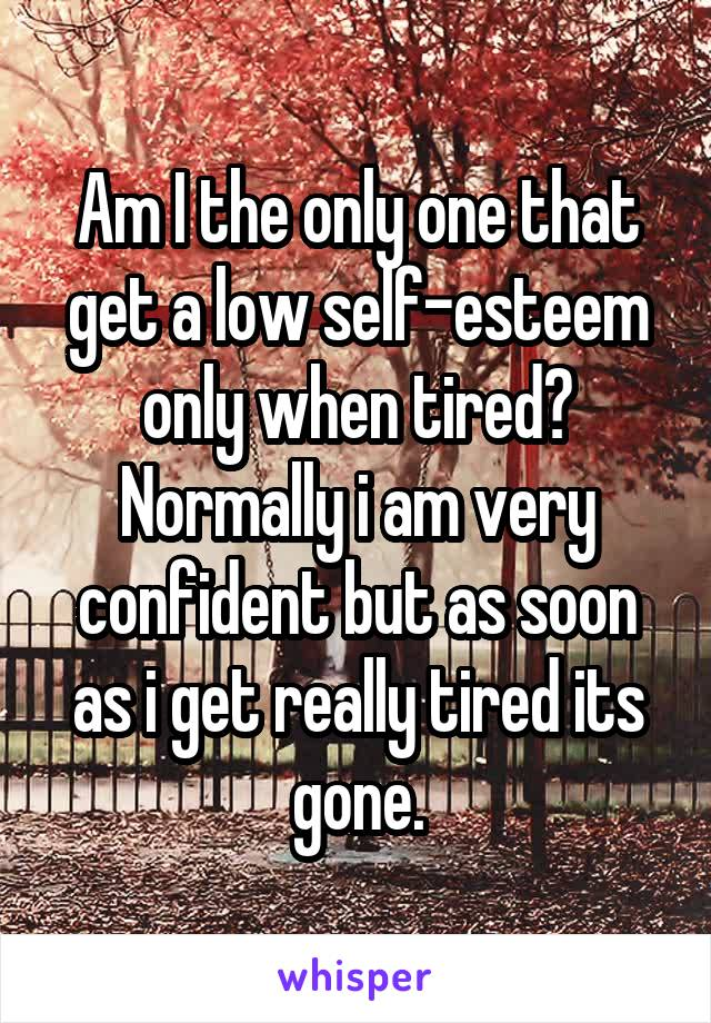 Am I the only one that get a low self-esteem only when tired? Normally i am very confident but as soon as i get really tired its gone.