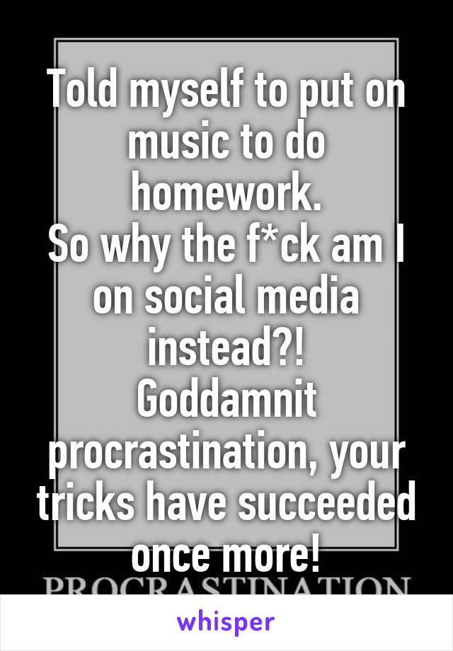 Told myself to put on music to do homework. So why the f*ck am I on social media instead?! Goddamnit procrastination, your tricks have succeeded once more!