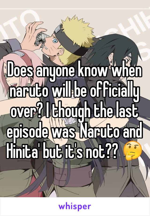 Does anyone know when naruto will be officially over? I though the last episode was 'Naruto and Hinita' but it's not?? 🤔
