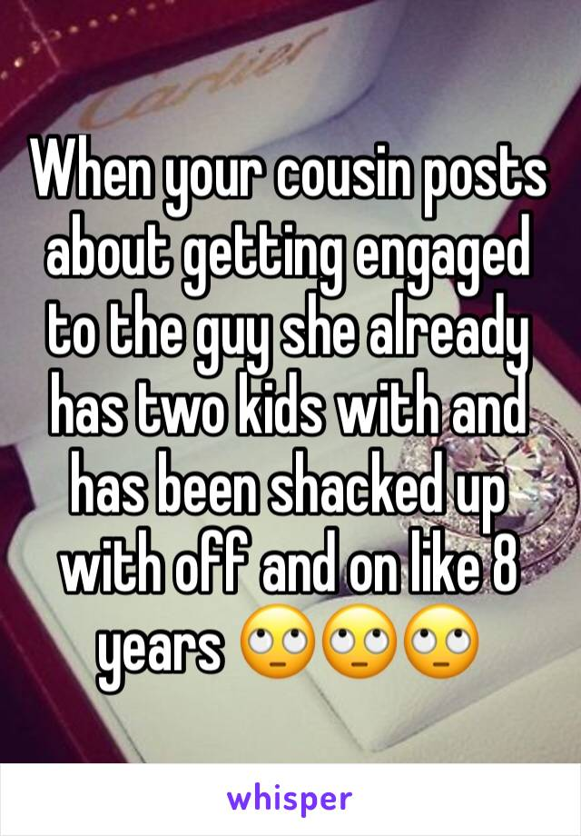 When your cousin posts about getting engaged to the guy she already has two kids with and has been shacked up with off and on like 8 years 🙄🙄🙄