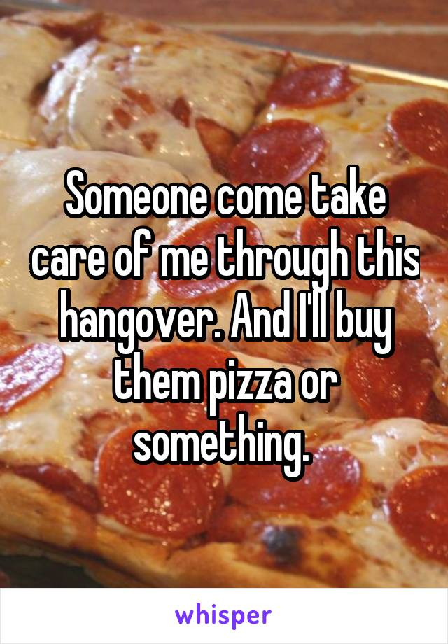 Someone come take care of me through this hangover. And I'll buy them pizza or something.