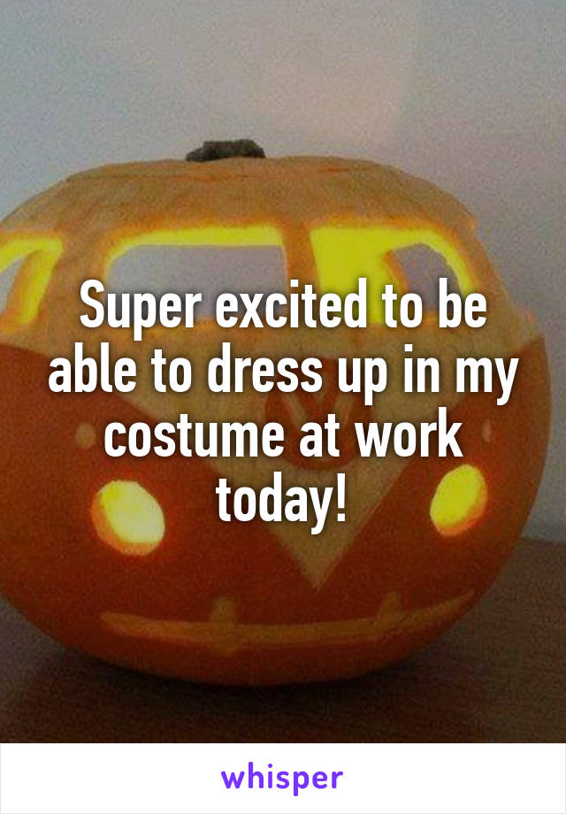 Super excited to be able to dress up in my costume at work today!