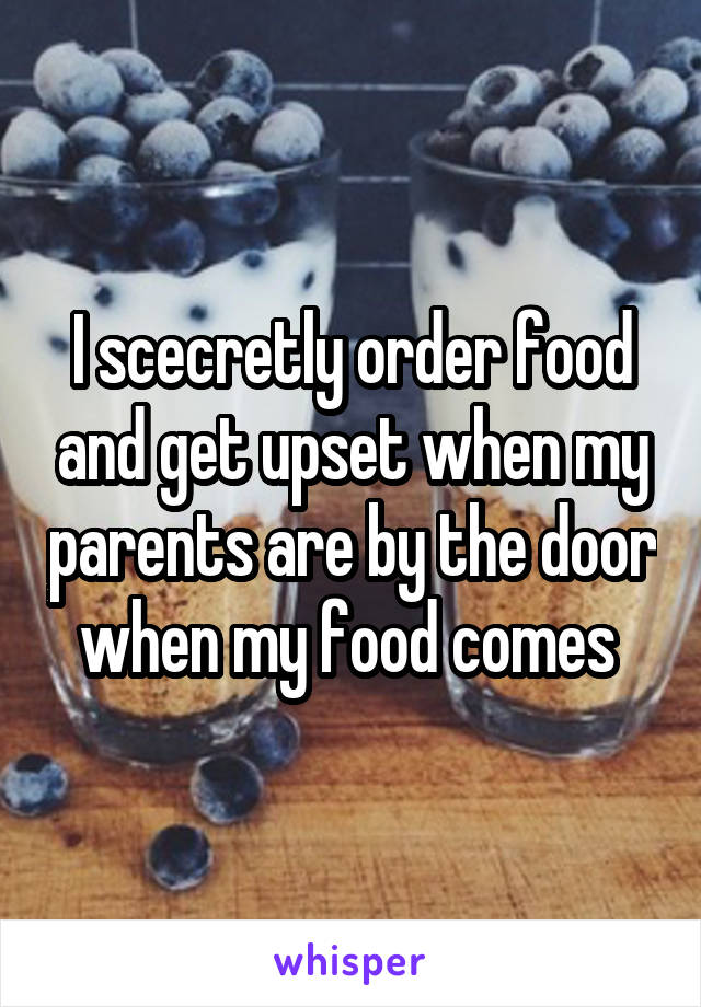 I scecretly order food and get upset when my parents are by the door when my food comes