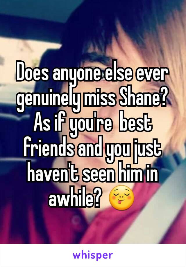 Does anyone else ever genuinely miss Shane? As if you're  best friends and you just haven't seen him in awhile? 😋