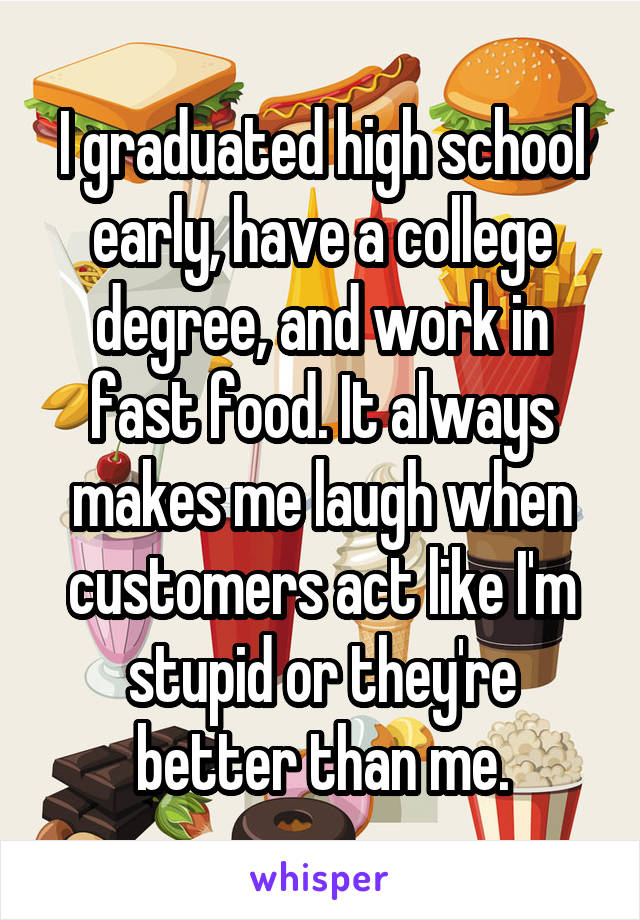 I graduated high school early, have a college degree, and work in fast food. It always makes me laugh when customers act like I'm stupid or they're better than me.