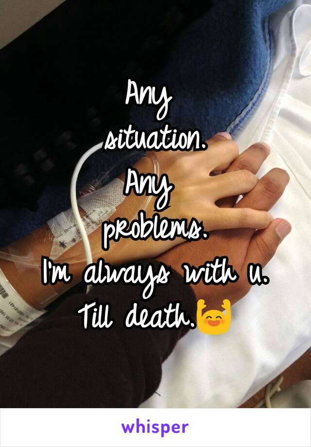 Any  situation. Any  problems. I'm always with u. Till death.🙌