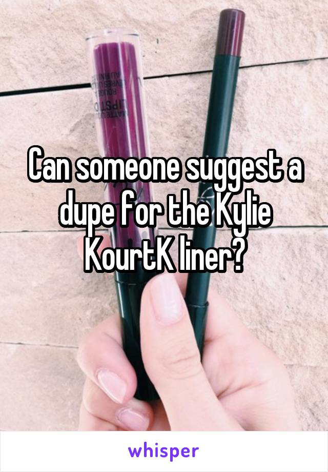 Can someone suggest a dupe for the Kylie KourtK liner?