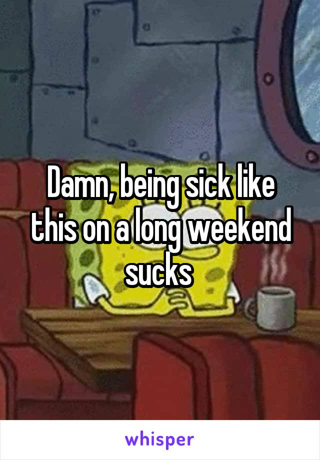 Damn, being sick like this on a long weekend sucks