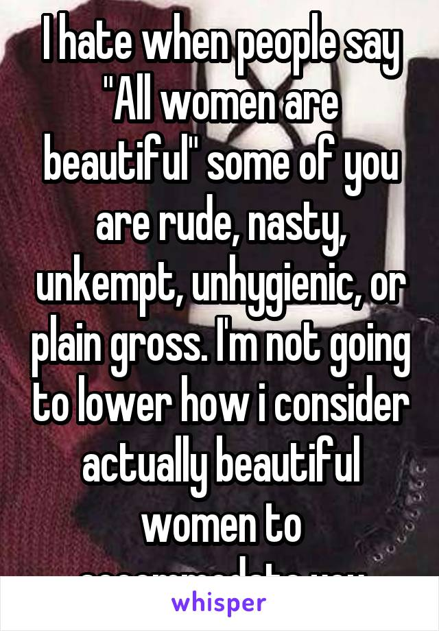 "I hate when people say ""All women are beautiful"" some of you are rude, nasty, unkempt, unhygienic, or plain gross. I'm not going to lower how i consider actually beautiful women to accommodate you"