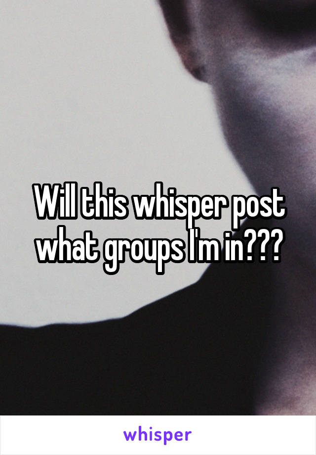 Will this whisper post what groups I'm in???