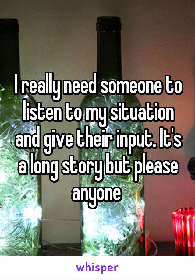 I really need someone to listen to my situation and give their input. It's a long story but please anyone