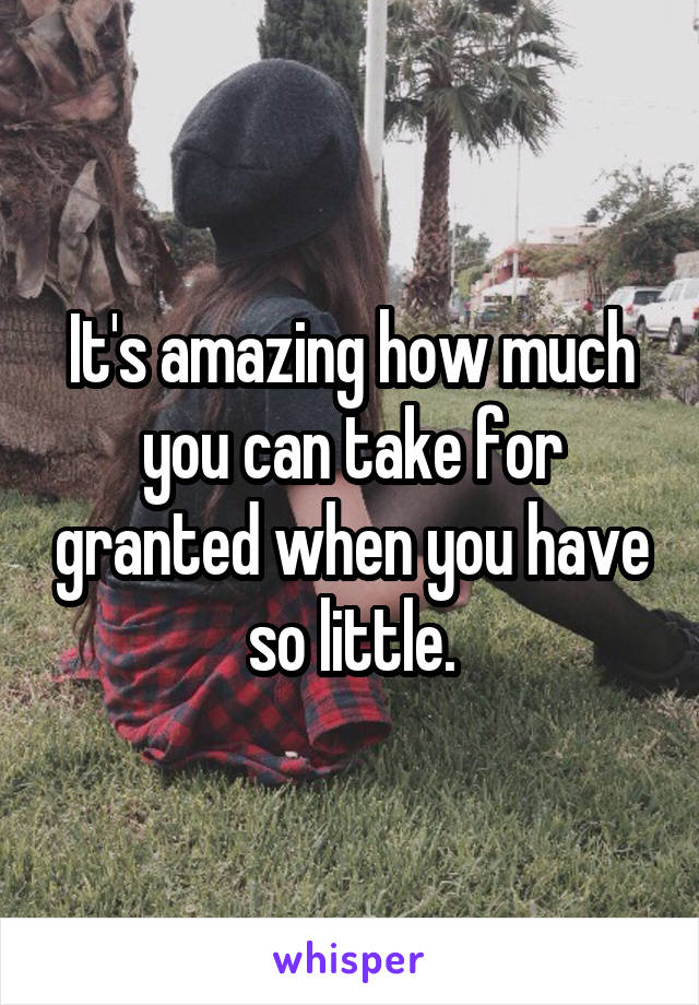 It's amazing how much you can take for granted when you have so little.