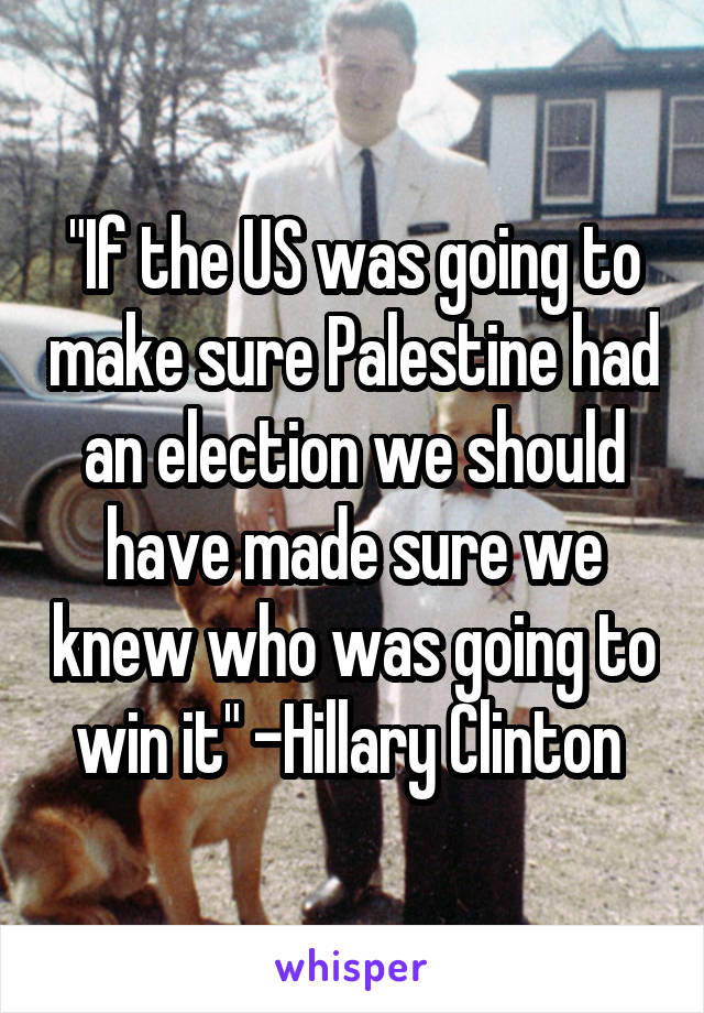 """""""If the US was going to make sure Palestine had an election we should have made sure we knew who was going to win it"""" -Hillary Clinton"""