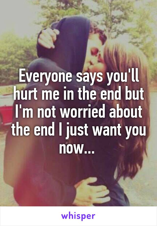 Everyone says you'll hurt me in the end but I'm not worried about the end I just want you now...