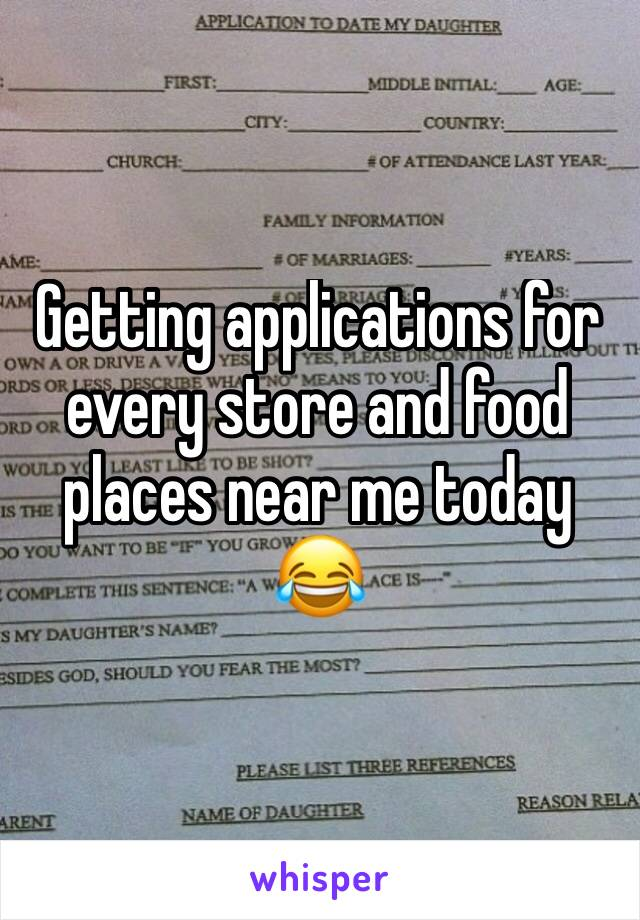 Getting applications for every store and food places near me today 😂