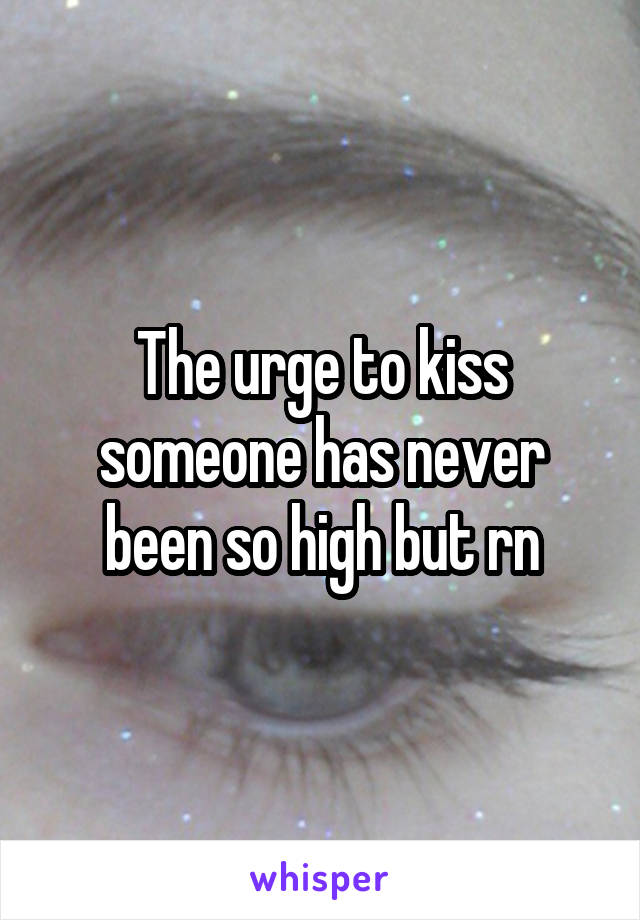 The urge to kiss someone has never been so high but rn