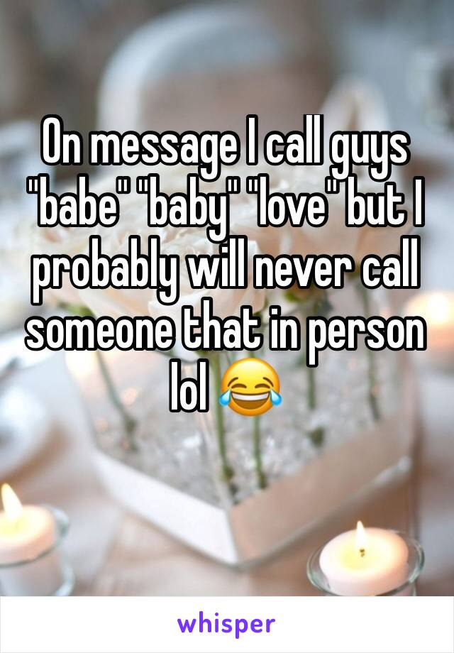 """On message I call guys """"babe"""" """"baby"""" """"love"""" but I probably will never call someone that in person lol 😂"""
