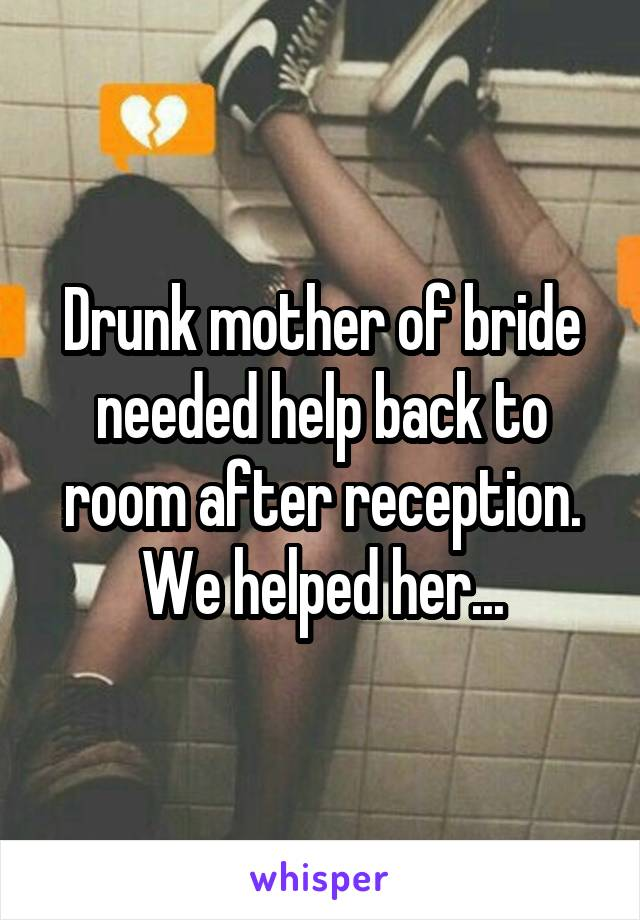 Drunk mother of bride needed help back to room after reception. We helped her...