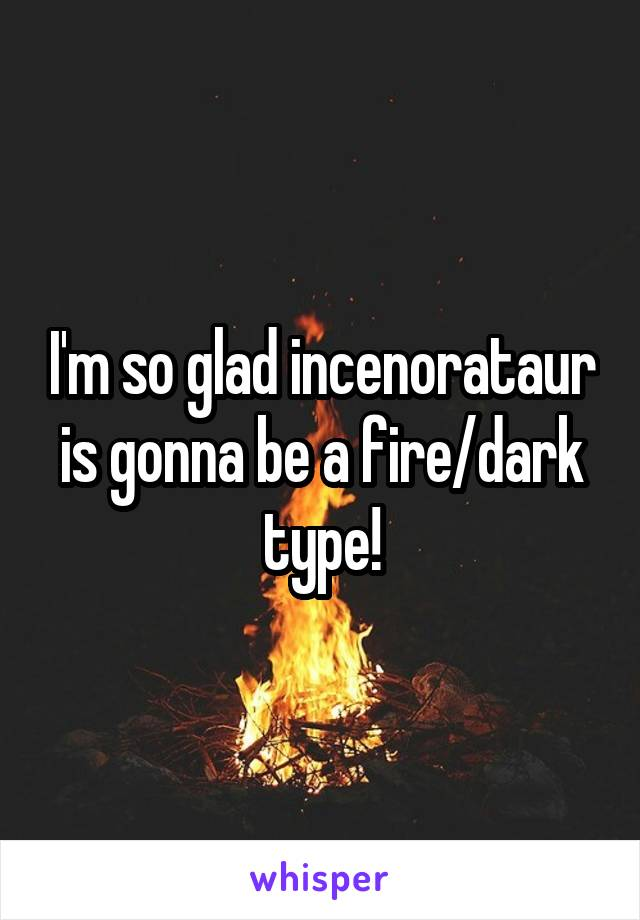 I'm so glad incenorataur is gonna be a fire/dark type!