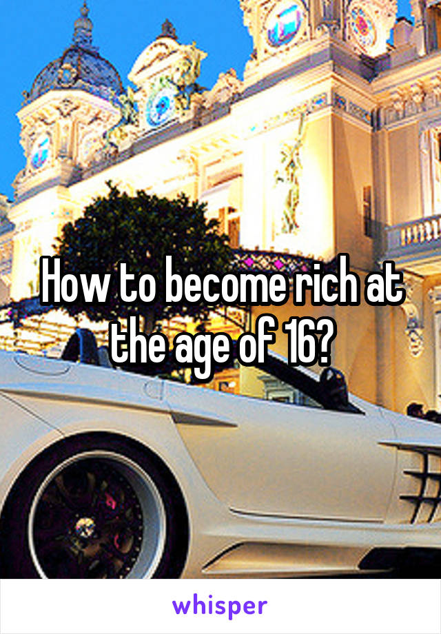How to become rich at the age of 16?