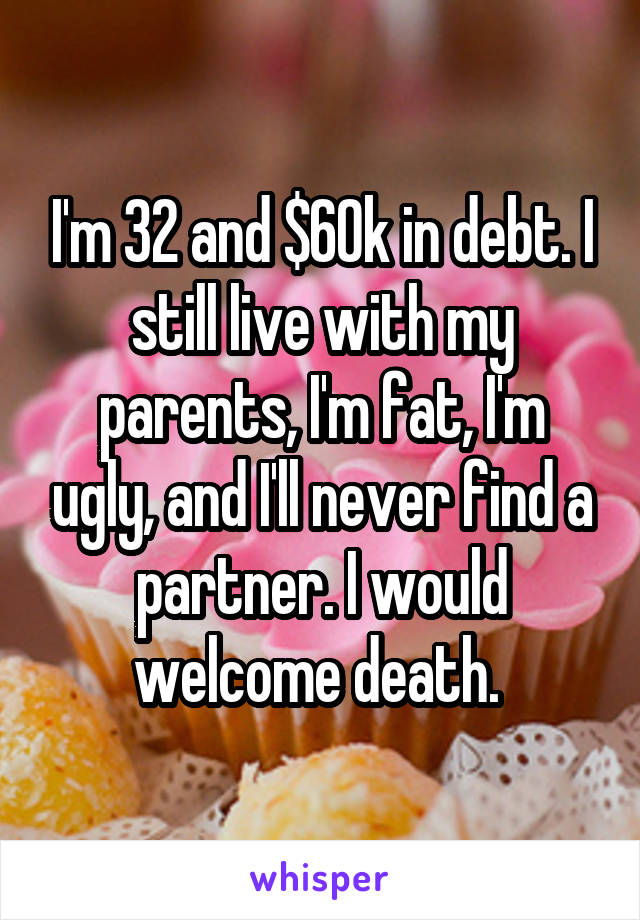 I'm 32 and $60k in debt. I still live with my parents, I'm fat, I'm ugly, and I'll never find a partner. I would welcome death.