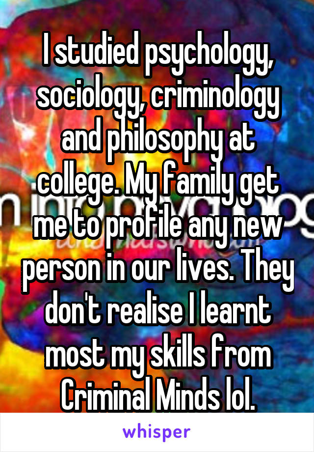 I studied psychology, sociology, criminology and philosophy at college. My family get me to profile any new person in our lives. They don't realise I learnt most my skills from Criminal Minds lol.