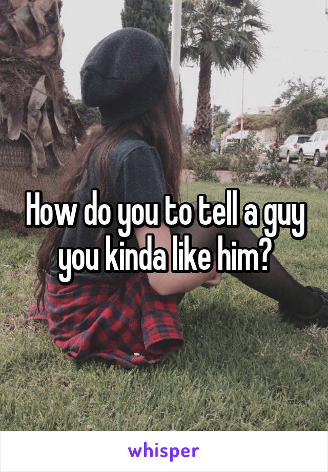 How do you to tell a guy you kinda like him?