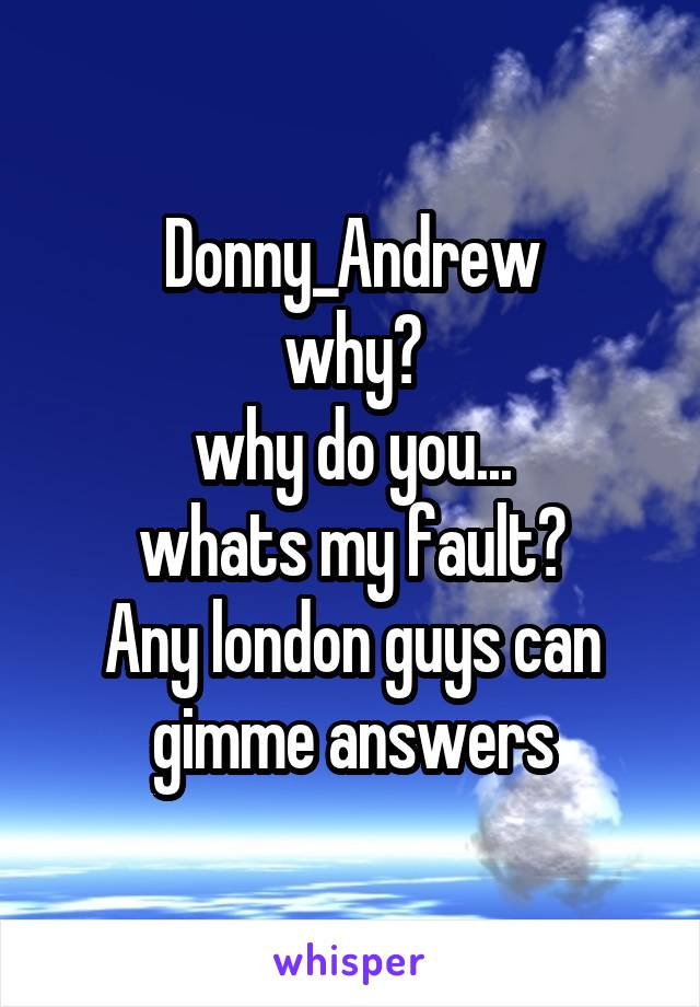 Donny_Andrew why? why do you... whats my fault? Any london guys can gimme answers