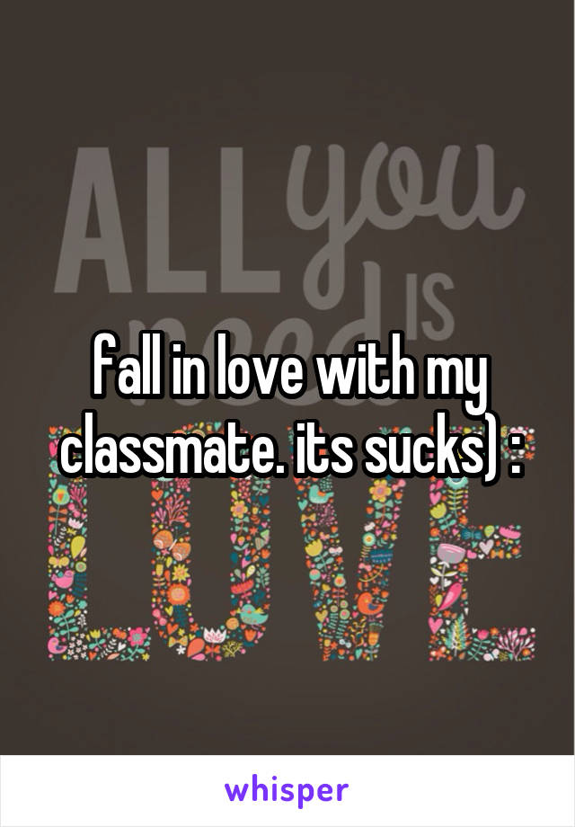 fall in love with my classmate. its sucks) :