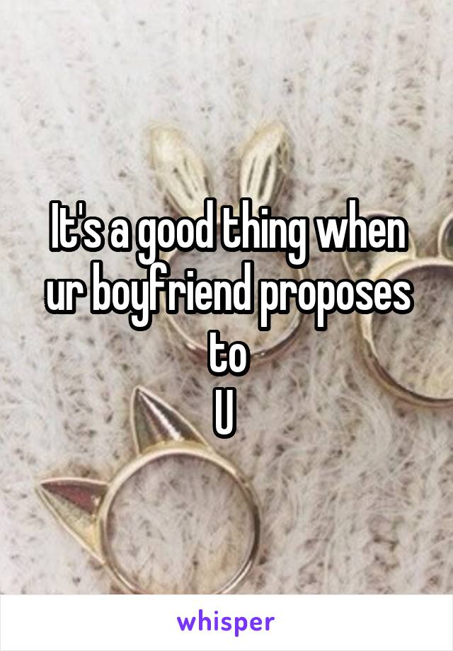 It's a good thing when ur boyfriend proposes to U
