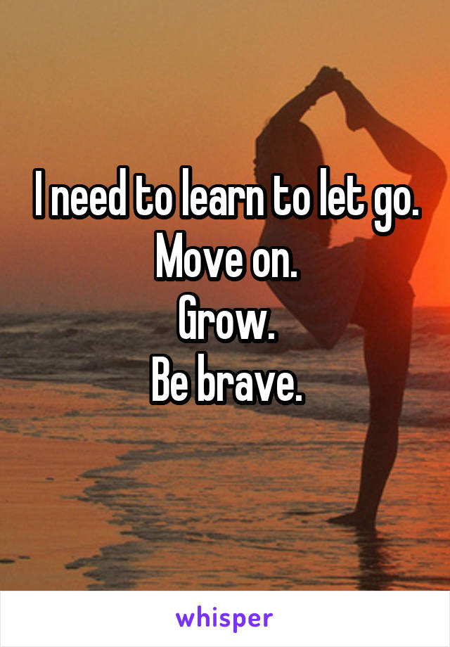 I need to learn to let go. Move on. Grow. Be brave.