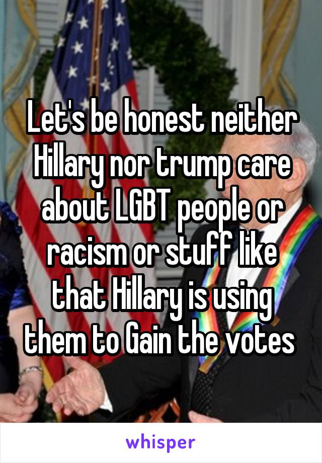 Let's be honest neither Hillary nor trump care about LGBT people or racism or stuff like that Hillary is using them to Gain the votes