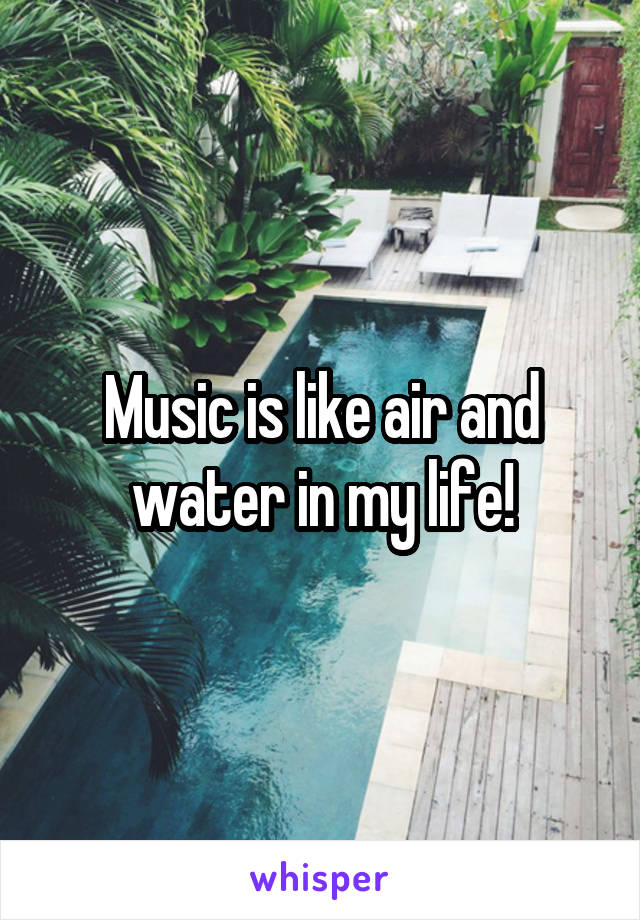 Music is like air and water in my life!