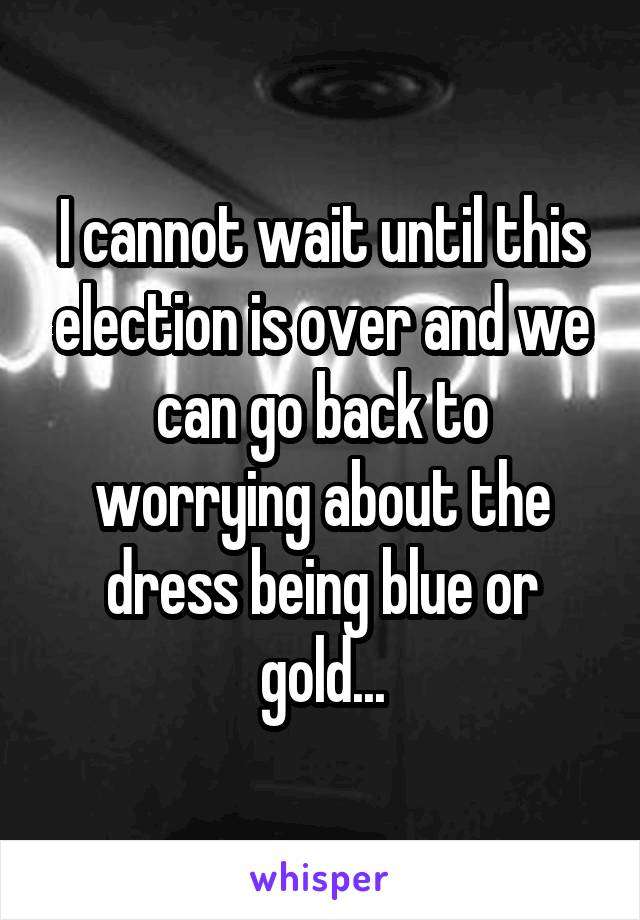 I cannot wait until this election is over and we can go back to worrying about the dress being blue or gold...