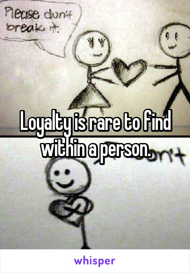 Loyalty is rare to find within a person.