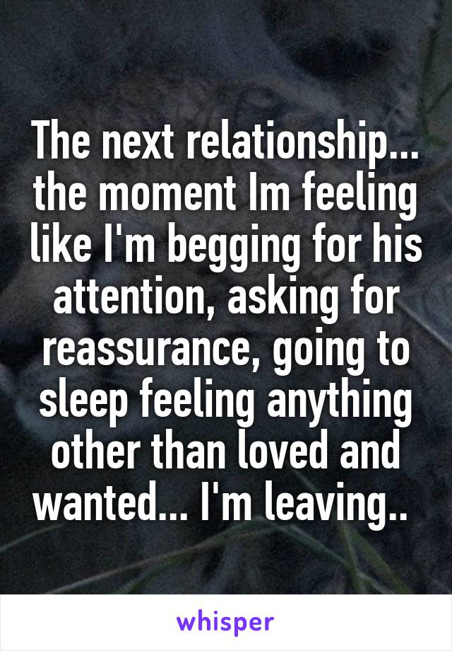 The next relationship... the moment Im feeling like I'm begging for his attention, asking for reassurance, going to sleep feeling anything other than loved and wanted... I'm leaving..