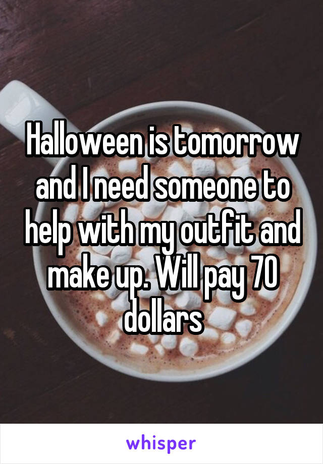 Halloween is tomorrow and I need someone to help with my outfit and make up. Will pay 70 dollars