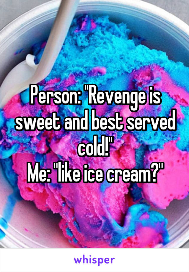 """Person: """"Revenge is sweet and best served cold!"""" Me: """"like ice cream?"""""""