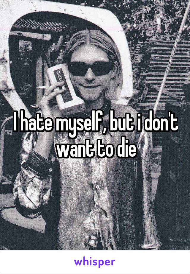 I hate myself, but i don't want to die