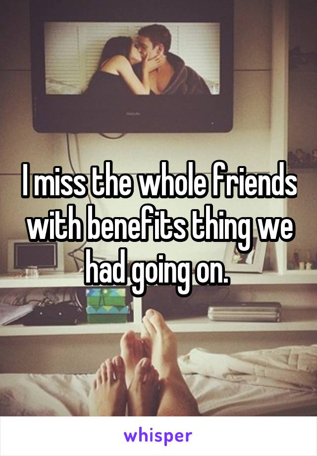 I miss the whole friends with benefits thing we had going on.