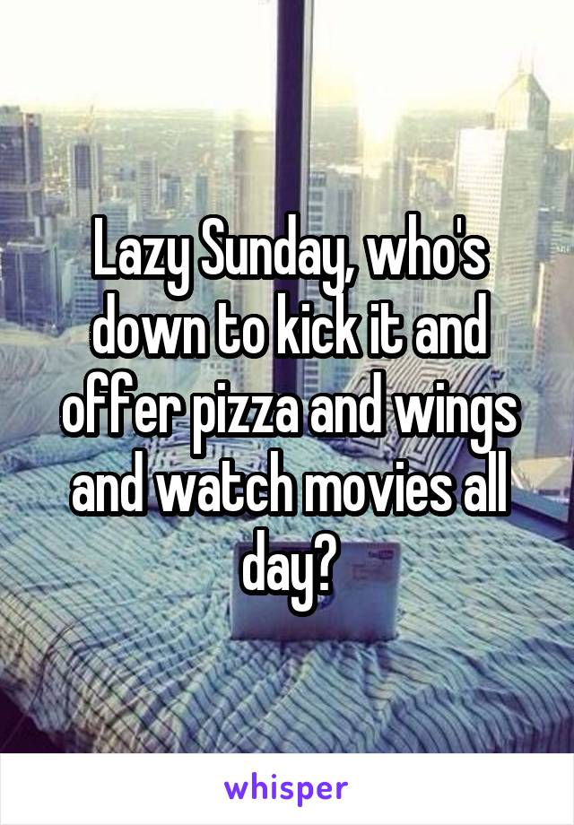 Lazy Sunday, who's down to kick it and offer pizza and wings and watch movies all day?