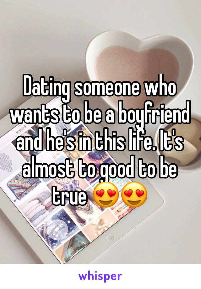 Dating someone who wants to be a boyfriend and he's in this life. It's almost to good to be true 😍😍