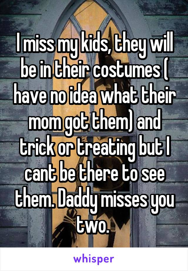 I miss my kids, they will be in their costumes ( have no idea what their mom got them) and trick or treating but I cant be there to see them. Daddy misses you two.