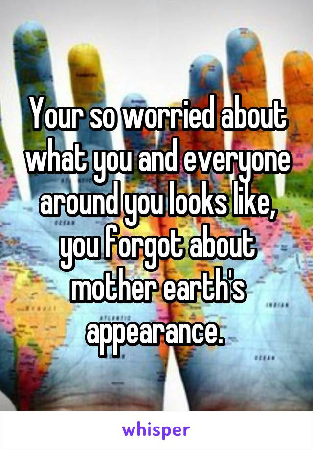 Your so worried about what you and everyone around you looks like, you forgot about mother earth's appearance.