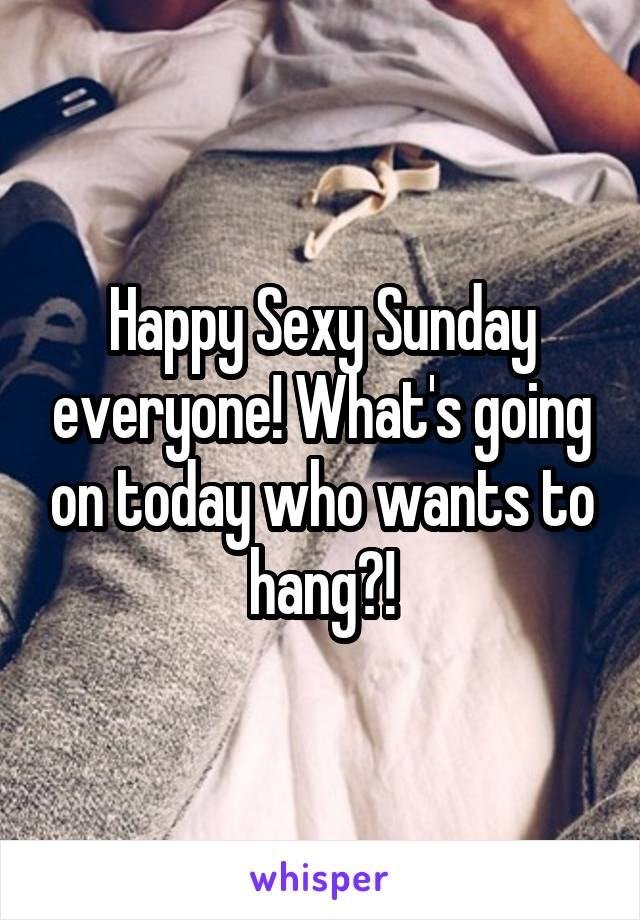 Happy Sexy Sunday everyone! What's going on today who wants to hang?!