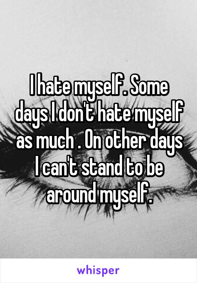 I hate myself. Some days I don't hate myself as much . On other days I can't stand to be around myself.