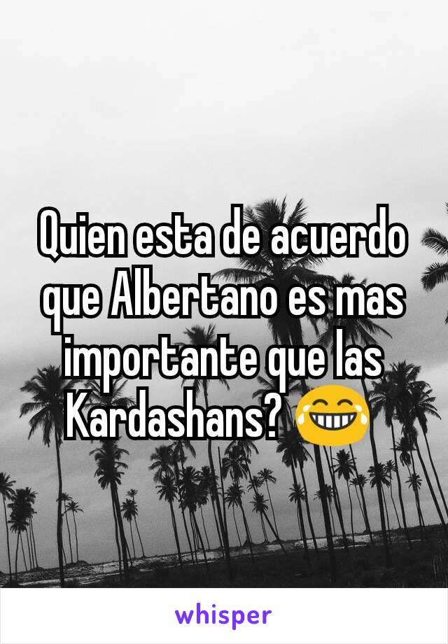 Quien esta de acuerdo que Albertano es mas importante que las Kardashans? 😂