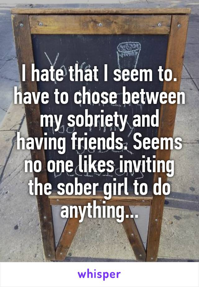 I hate that I seem to. have to chose between my sobriety and having friends. Seems no one likes inviting the sober girl to do anything...