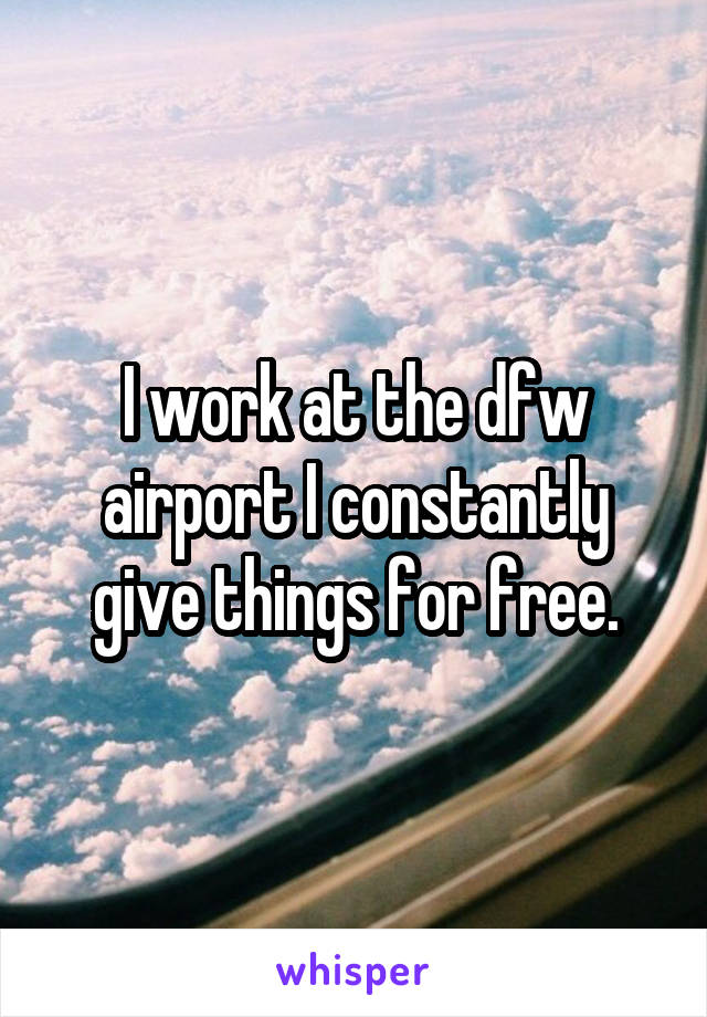 I work at the dfw airport I constantly give things for free.