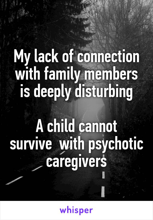 My lack of connection with family members is deeply disturbing  A child cannot survive  with psychotic caregivers